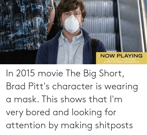 Brad: In 2015 movie The Big Short, Brad Pitt's character is wearing a mask. This shows that I'm very bored and looking for attention by making shitposts