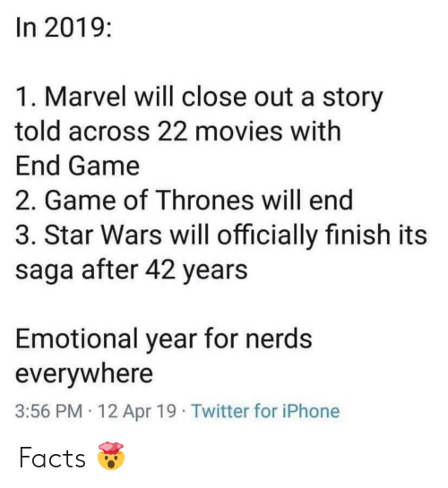 Facts, Game of Thrones, and Iphone: In 2019:  1. Marvel will close out a story  told across 22 movies with  End Game  2. Game of Thrones will end  3. Star Wars will officially finish its  saga after 42 years  Emotional year for nerds  everywhere  3:56 PM 12 Apr 19 Twitter for iPhone Facts 🤯
