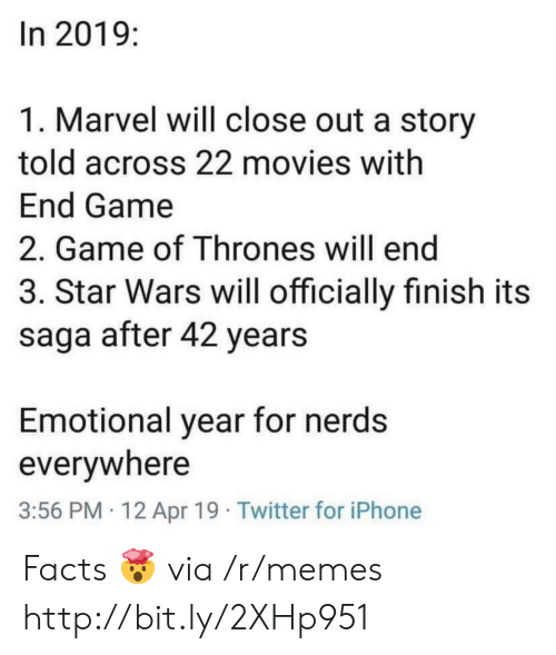 Facts, Game of Thrones, and Iphone: In 2019:  1. Marvel will close out a story  told across 22 movies with  End Game  2. Game of Thrones will end  3. Star Wars will officially finish its  saga after 42 years  Emotional year for nerds  everywhere  3:56 PM 12 Apr 19 Twitter for iPhone Facts 🤯 via /r/memes http://bit.ly/2XHp951