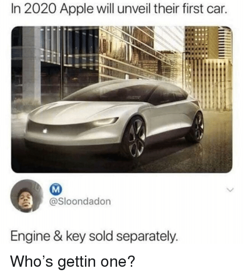 Apple, Memes, and 🤖: In 2020 Apple will unveil their first car.  @Sloondadon  Engine & key sold separately Who's gettin one?