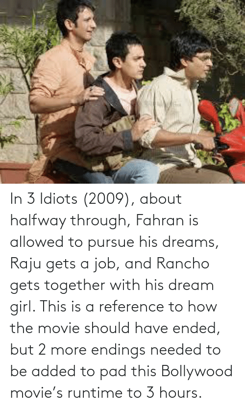 Bollywood: In 3 Idiots (2009), about halfway through, Fahran is allowed to pursue his dreams, Raju gets a job, and Rancho gets together with his dream girl. This is a reference to how the movie should have ended, but 2 more endings needed to be added to pad this Bollywood movie's runtime to 3 hours.