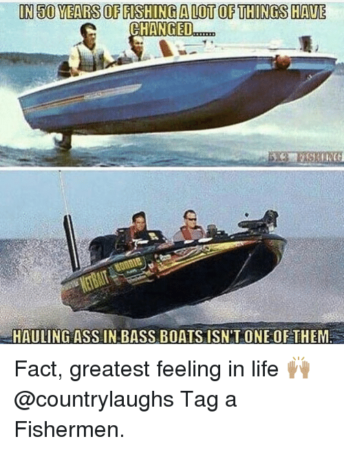 Memes, Boat, and 🤖: IN 500 YEARSOFFISHINGALOTOF THINGS HAVE  CHANGED  HAULING ASS IN BASS BOATS ISN'T ONE OF THEM Fact, greatest feeling in life 🙌🏽 @countrylaughs Tag a Fishermen.