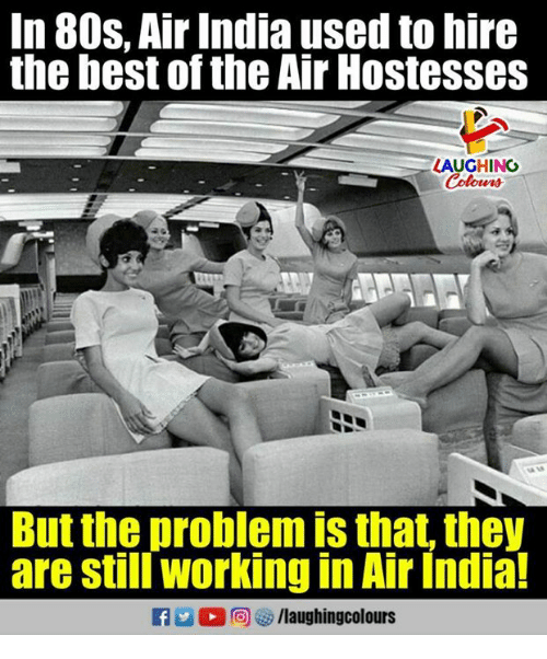 80s, Best, and India: In 80s. Air India used to hire  the best of the Air Hostesses  LAUGHING  But the problem is that, they  are still working in Air India!