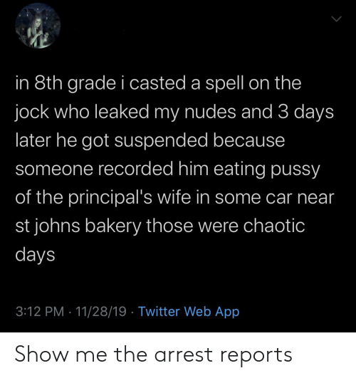 Casted: in 8th grade i casted a spell on the  jock who leaked my nudes and 3 days  later he got suspended because  someone recorded him eating pussy  of the principal's wife in some car near  st johns bakery those were chhaotic  days  3:12 PM 11/28/19 Twitter Web App Show me the arrest reports