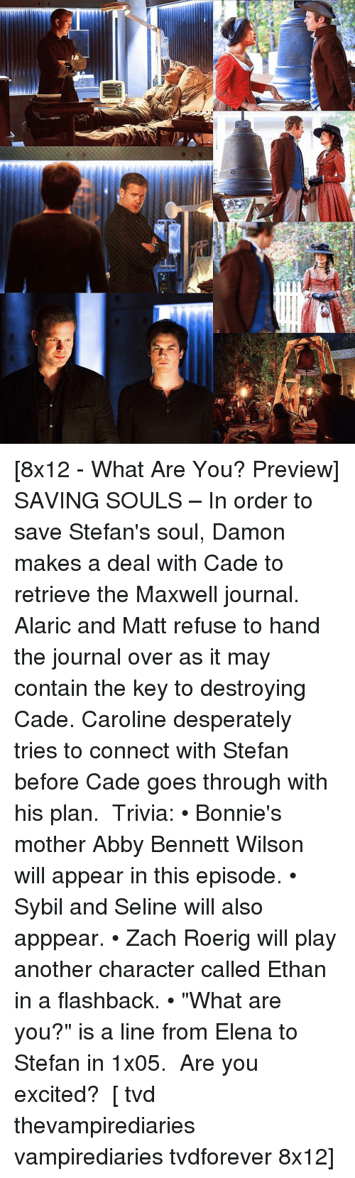 """abbi: In [8x12 - What Are You? Preview] SAVING SOULS – In order to save Stefan's soul, Damon makes a deal with Cade to retrieve the Maxwell journal. Alaric and Matt refuse to hand the journal over as it may contain the key to destroying Cade. Caroline desperately tries to connect with Stefan before Cade goes through with his plan. ⠀ Trivia: • Bonnie's mother Abby Bennett Wilson will appear in this episode. • Sybil and Seline will also apppear. • Zach Roerig will play another character called Ethan in a flashback. • """"What are you?"""" is a line from Elena to Stefan in 1x05. ⠀ Are you excited? ⠀ [ tvd thevampirediaries vampirediaries tvdforever 8x12]"""