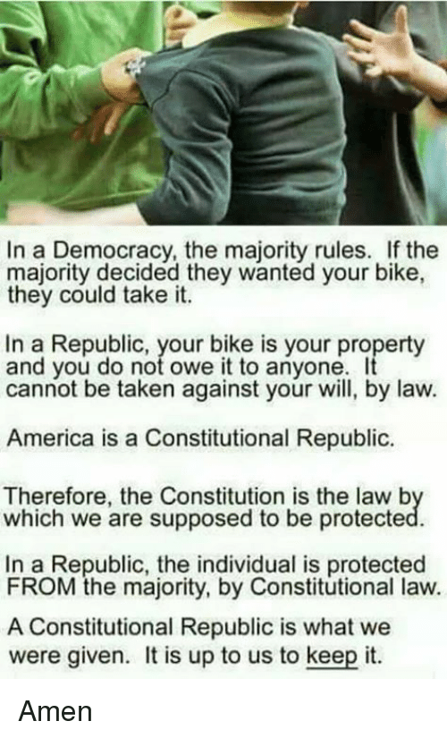 America, Memes, and Taken: In a Democracy, the majority rules. If the  majority decided they wanted your bike,  they could take it.  In a Republic, your bike is your property  and you do not owe it to anyone  cannot be taken against your will, by law.  America is a Constitutional Republic  Therefore, the Constitution is the law b  which we are supposed to be protecte  In a Republic, the individual is protected  FROM the majority, by Constitutional law.  A Constitutional Republic is what we  were given. t is up to us to keep it. Amen