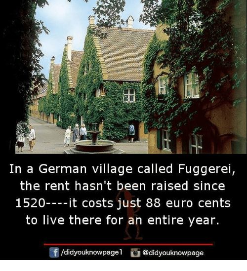 germane: In a German village called Fuggerei  the rent hasn't been raised since  1520----it costs just 88 euro cents  to live there for an entire year.  /d.dyouknowpagel。@didyouknowpage