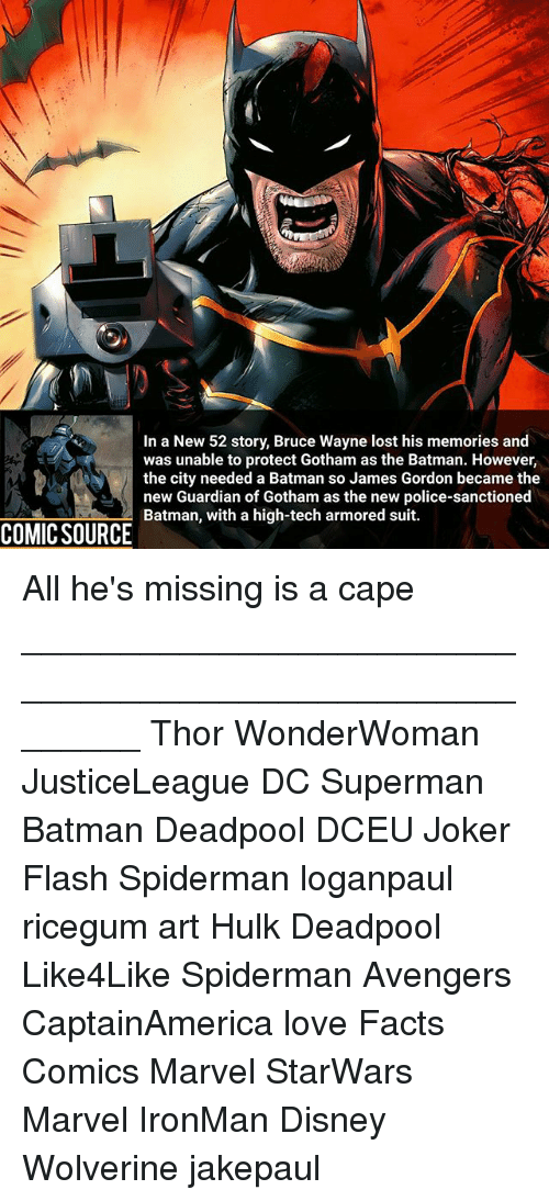 Teching: In a New 52 story, Bruce Wayne lost his memories and  was unable to protect Gotham as the Batman. However,  the city needed a Batman so James Gordon became the  new Guardian of Gotham as the new police-sanctioned  Batman, with a high-tech armored suit.  COMIC SOURCE All he's missing is a cape ________________________________________________________ Thor WonderWoman JusticeLeague DC Superman Batman Deadpool DCEU Joker Flash Spiderman loganpaul ricegum art Hulk Deadpool Like4Like Spiderman Avengers CaptainAmerica love Facts Comics Marvel StarWars Marvel IronMan Disney Wolverine jakepaul