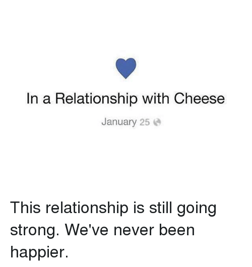 Memes, Strong, and In a Relationship: In a Relationship with Cheese  January 25 This relationship is still going strong. We've never been happier.