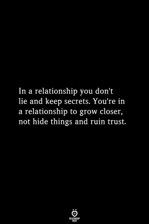 In a Relationship, Grow, and Closer: In a relationship you don't  lie and keep secrets. You're in  a relationship to grow closer,  not hide things and ruin trust.