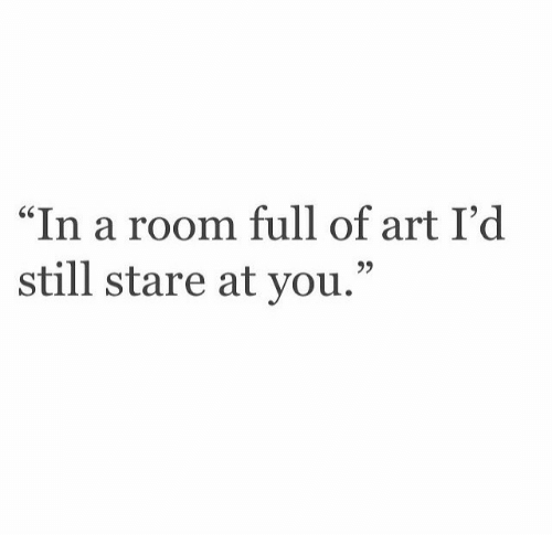 """Art, You, and Still: In a room full of art I'd  still stare at you."""""""