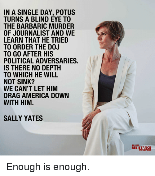 Sally: IN A SINGLE DAY, POTUS  TURNS A BLIND EYE TO  THE BARBARIC MURDER  OF JOURNALIST AND WE  LEARN THAT HE TRIED  TO ORDER THE D0J  TO GO AFTER HIS  POLITICAL ADVERSARIES  IS THERE NO DEPTH  TO WHICH HE WILL  NOT SINK?  WE CAN'T LET HIM  DRAG AMERICA DOWN  WITH HIM.  SALLY YATES  RESISTANCE  MOVEMENT Enough is enough.