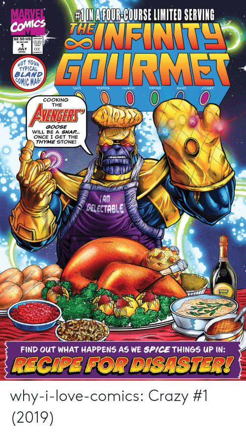 Marvel Comics:  # IN AFOUR-COURSE LIMITED SERVING  NFINT  MARVEL  COMICS  $2.50 US APROVC  $3.00 CAN  JULY  UK60p  СС  GOURMET  AUTHORITY  NOT YOUR  TYPICAL  BLAND  COMIC MAG  SALT  PEPPER  GARLIC  ΤHΥΜΕ  BASIL  CURRY  COOKING  THE  AVENIGERS  GOOSE  WILL BE A SNAP...  ONCE I GET THE  THYME STONE!  AM  BELECTRBLE  R  IBEIRO  FIND OUT WHAT HAPPENS AS WE SPICE THINGS UP IN:  RECIPE FOR DISASTER! why-i-love-comics:  Crazy #1 (2019)