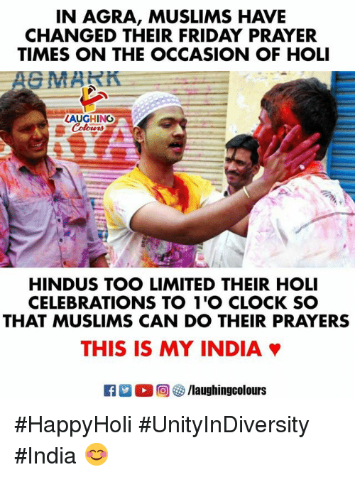 celebrations: IN AGRA, MUSLIMS HAVE  CHANGED THEIR FRIDAY PRAYER  TIMES ON THE OCCASION OF HOLI  LAUGHING  HINDUS TOO LIMITED THEIR HOLI  CELEBRATIONS TO 1'O CLOCK SO  THAT MUSLIMS CAN DO THEIR PRAYERS  THIS IS MY INDIA #HappyHoli #UnityInDiversity #India 😊