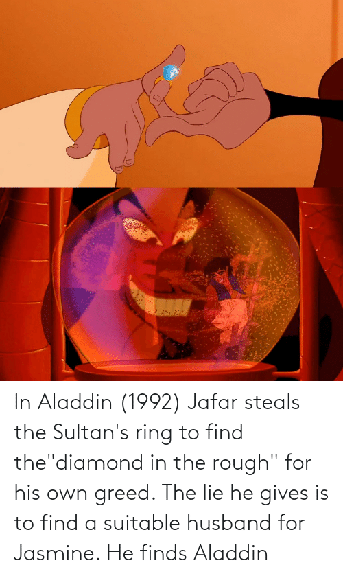 """jasmine: In Aladdin (1992) Jafar steals the Sultan's ring to find the""""diamond in the rough"""" for his own greed. The lie he gives is to find a suitable husband for Jasmine. He finds Aladdin"""