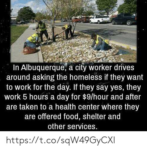 Offered: In Albuquerque, a city worker drives  around asking the homeless if they want  to work for the day. If they say yes, they  work 5 hours a day for $9/hour and after  are taken to a health center where they  are offered food, shelter and  other services. https://t.co/sqW49GyCXl