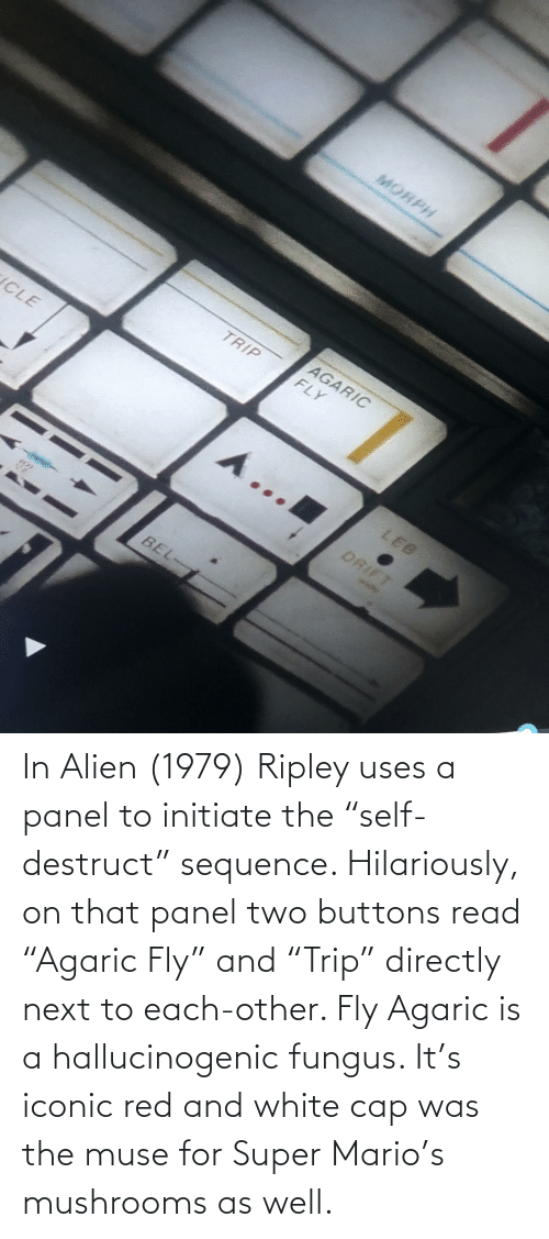 """initiate: In Alien (1979) Ripley uses a panel to initiate the """"self-destruct"""" sequence. Hilariously, on that panel two buttons read """"Agaric Fly"""" and """"Trip"""" directly next to each-other. Fly Agaric is a hallucinogenic fungus. It's iconic red and white cap was the muse for Super Mario's mushrooms as well."""