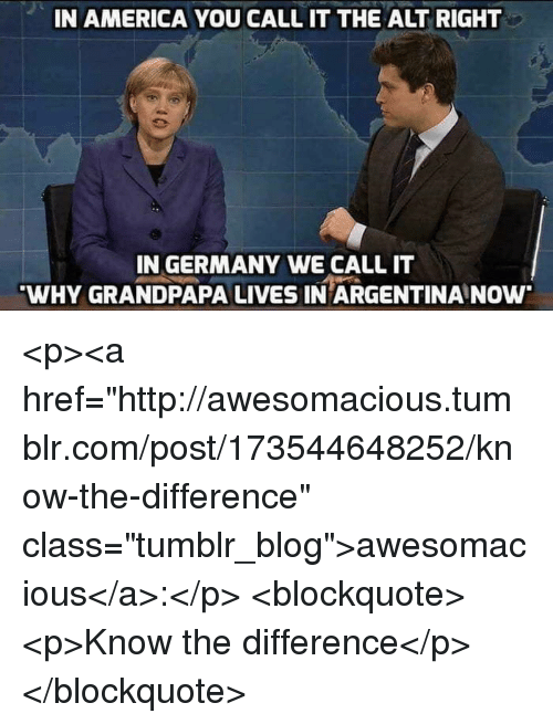 """America, Tumblr, and Argentina: IN AMERICA YOU CALL IT THE ALT RIGHT  IN GERMANY WE CALL IT  WHY GRANDPAPA LIVES IN ARGENTINA NOw <p><a href=""""http://awesomacious.tumblr.com/post/173544648252/know-the-difference"""" class=""""tumblr_blog"""">awesomacious</a>:</p>  <blockquote><p>Know the difference</p></blockquote>"""