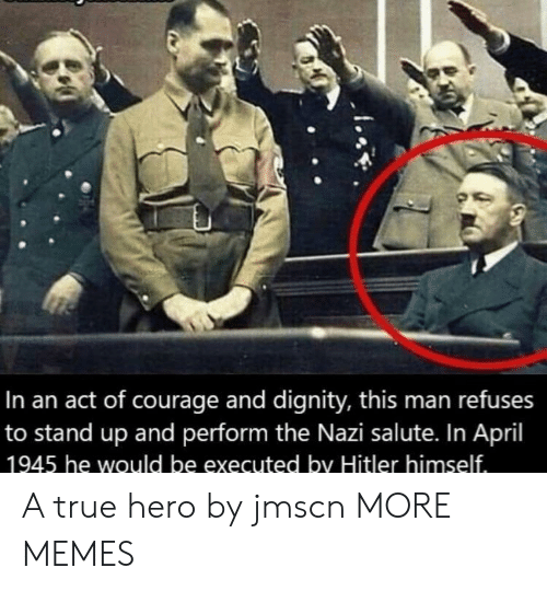 True Hero: In an act of courage and dignity, this man refuses  to stand up and perform the Nazi salute. In April  1945 he would be executed by Hitler himself A true hero by jmscn MORE MEMES