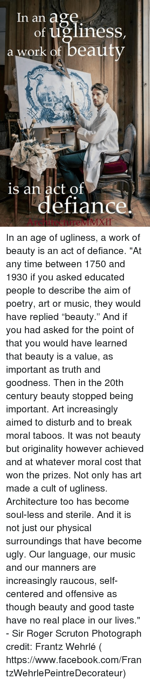 """Defiance: In an age  of ugliness,  a work of beauty  is an act of  defiance In an age of ugliness, a work of beauty is an act of defiance.  """"At any time between 1750 and 1930 if you asked educated people to describe the aim of poetry, art or music, they would have replied """"beauty."""" And if you had asked for the point of that you would have learned that beauty is a value, as important as truth and goodness.   Then in the 20th century beauty stopped being important. Art increasingly aimed to disturb and to break moral taboos. It was not beauty but originality however achieved and at whatever moral cost that won the prizes.   Not only has art made a cult of ugliness. Architecture too has become soul-less and sterile. And it is not just our physical surroundings that have become ugly.  Our language, our music and our manners are increasingly raucous, self-centered and offensive as though beauty and good taste have no real place in our lives.""""  - Sir Roger Scruton  Photograph credit: Frantz Wehrlé ( https://www.facebook.com/FrantzWehrlePeintreDecorateur)"""