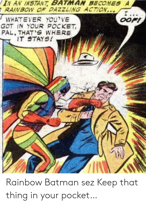 pal: IN AN INSTANT BATMAN BECOMES A  RAINBOW OF DAZZLING ACTION...  I...  OOFI  WHATEVER YOu'VE  GOT IN YOUR POCKET  PAL, THAT'S WHERE  IT STAYS! Rainbow Batman sez Keep that thing in your pocket…