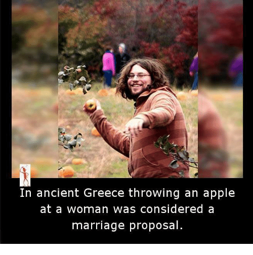 Appl: In ancient Greece throwing an apple  at a woman  was considered a  marriage proposal.