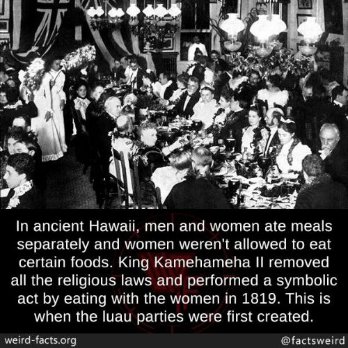 Hawaii: In ancient Hawaii, men and women ate meals  separately and women weren't allowed to eat  certain foods. King Kamehameha Il removed  all the religious laws and performed a symbolic  act by eating with the women in 1819. This is  when the luau parties were first created.  weird-facts.org  @factsweird