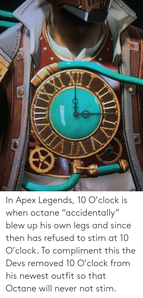 """Octane: In Apex Legends, 10 O'clock is when octane """"accidentally"""" blew up his own legs and since then has refused to stim at 10 O'clock. To compliment this the Devs removed 10 O'clock from his newest outfit so that Octane will never not stim."""