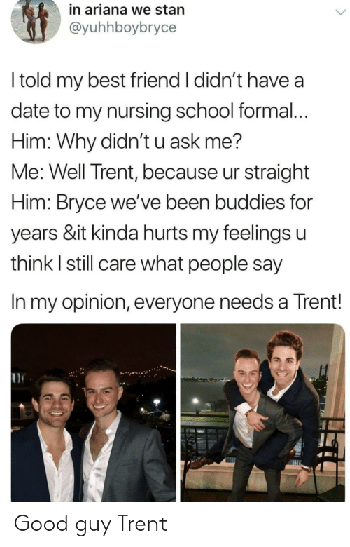 Nursing: in ariana we stan  @yuhhboybryce  l told my best friend I didn't have a  date to my nursing school formal...  Him: Why didn't u ask me?  Me: Well Trent, because ur straight  Him: Bryce we've been buddies for  years &it kinda hurts my feelings u  think l still care what people say  In my opinion, everyone needs a Trent! Good guy Trent