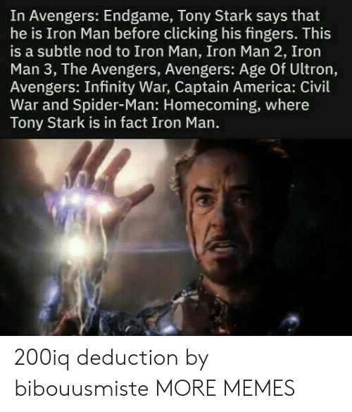 nod: In Avengers: Endgame, Tony Stark says that  he is Iron Man before clicking his fingers. This  is a subtle nod to Iron Man, Iron Man 2, Iron  Man 3, The Avengers, Avengers: Age Of Ultron,  Avengers: Infinity War, Captain America: Civil  War and Spider-Man: Homecoming, where  Tony Stark is in fact Iron Man. 200iq deduction by bibouusmiste MORE MEMES