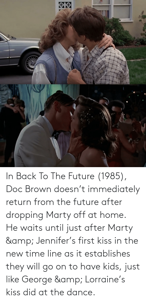 first kiss: In Back To The Future (1985), Doc Brown doesn't immediately return from the future after dropping Marty off at home. He waits until just after Marty & Jennifer's first kiss in the new time line as it establishes they will go on to have kids, just like George & Lorraine's kiss did at the dance.