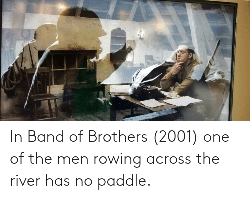 Rowing: In Band of Brothers (2001) one of the men rowing across the river has no paddle.