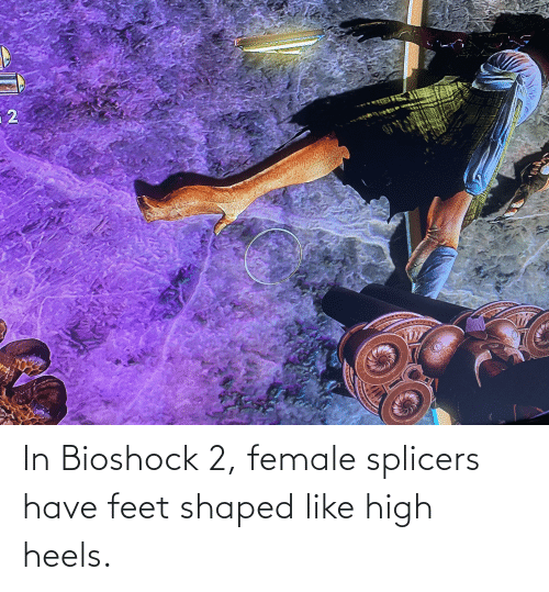 heels: In Bioshock 2, female splicers have feet shaped like high heels.