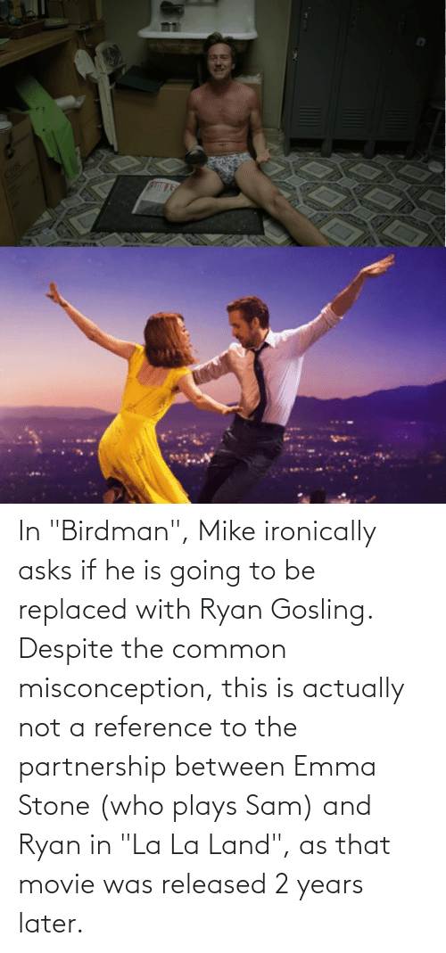 """Ryan Gosling: In """"Birdman"""", Mike ironically asks if he is going to be replaced with Ryan Gosling. Despite the common misconception, this is actually not a reference to the partnership between Emma Stone (who plays Sam) and Ryan in """"La La Land"""", as that movie was released 2 years later."""