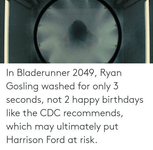 Ryan Gosling: In Bladerunner 2049, Ryan Gosling washed for only 3 seconds, not 2 happy birthdays like the CDC recommends, which may ultimately put Harrison Ford at risk.