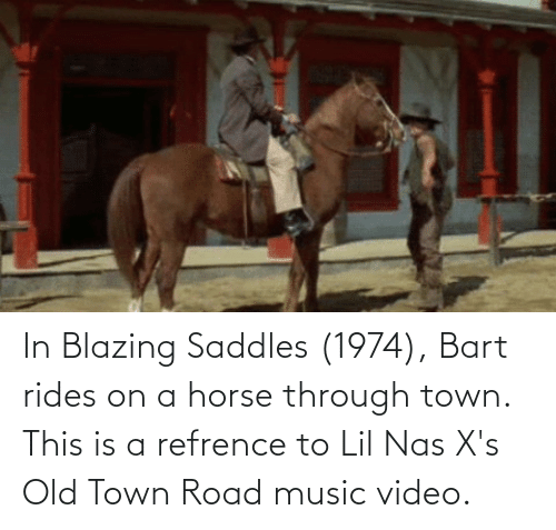blazing saddles: In Blazing Saddles (1974), Bart rides on a horse through town. This is a refrence to Lil Nas X's Old Town Road music video.