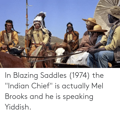 """blazing saddles: In Blazing Saddles (1974) the """"Indian Chief"""" is actually Mel Brooks and he is speaking Yiddish."""