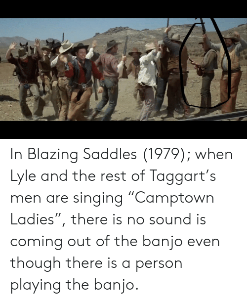 """blazing saddles: In Blazing Saddles (1979); when Lyle and the rest of Taggart's men are singing """"Camptown Ladies"""", there is no sound is coming out of the banjo even though there is a person playing the banjo."""