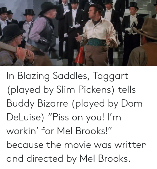 """blazing saddles: In Blazing Saddles, Taggart (played by Slim Pickens) tells Buddy Bizarre (played by Dom DeLuise) """"Piss on you! I'm workin' for Mel Brooks!"""" because the movie was written and directed by Mel Brooks."""