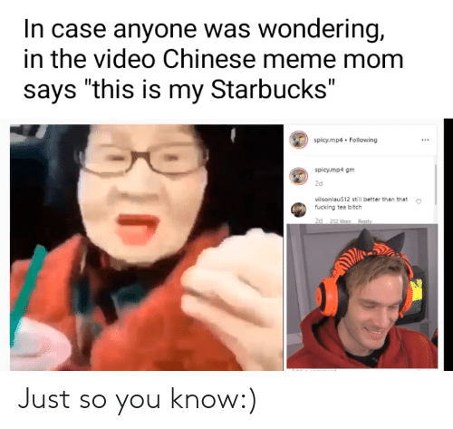 "chinese meme: In case anyone was wondering,  in the video Chinese meme mom  says ""this is my Starbucks""  spicy.mp4 Following  spicy.mp4 gm  2d  vilsonlau512 still better than that  fucking tea bitch  24 212 lilces Re Just so you know:)"