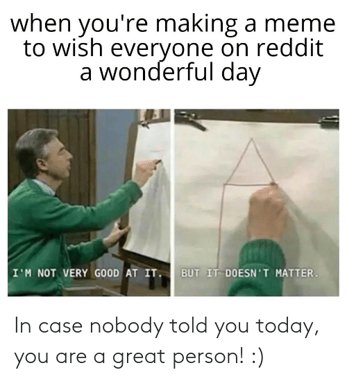 In Case: In case nobody told you today, you are a great person! :)