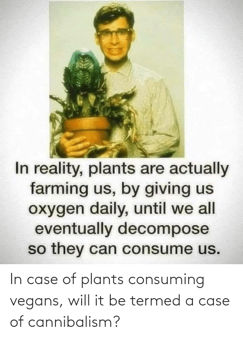 In Case: In case of plants consuming vegans, will it be termed a case of cannibalism?