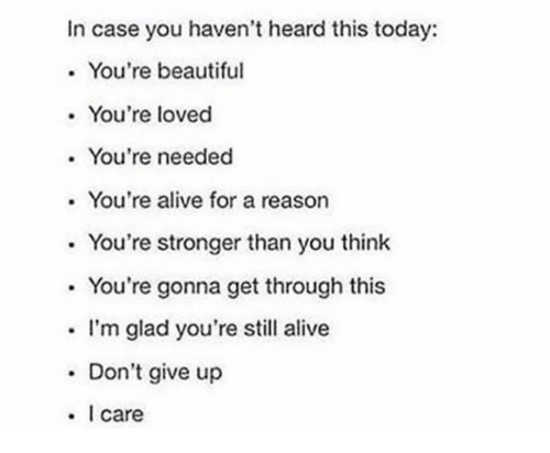 Alive, Beautiful, and Today: In case you haven't heard this today:  . You're beautiful  . You're loved  . You're needed  . You're alive for a reason  . You're stronger than you think  . You're gonna get through this  . I'm glad you're still alive  . Don't give up  . I care