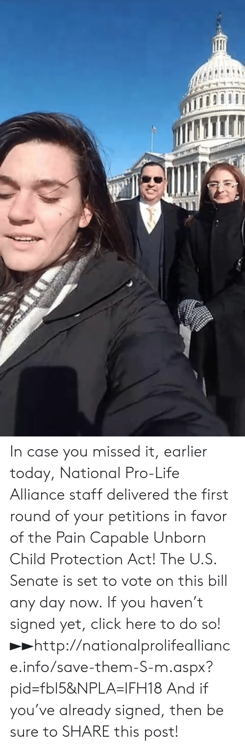 In Favor: In case you missed it, earlier today, National Pro-Life Alliance staff delivered the first round of your petitions in favor of the Pain Capable Unborn Child Protection Act!  The U.S. Senate is set to vote on this bill any day now.  If you haven't signed yet, click here to do so! ►►http://nationalprolifealliance.info/save-them-S-m.aspx?pid=fbl5&NPLA=IFH18  And if you've already signed, then be sure to SHARE this post!