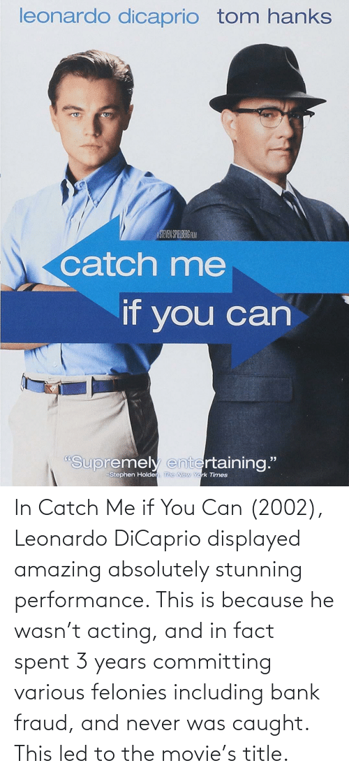 Leonardo DiCaprio: In Catch Me if You Can (2002), Leonardo DiCaprio displayed amazing absolutely stunning performance. This is because he wasn't acting, and in fact spent 3 years committing various felonies including bank fraud, and never was caught. This led to the movie's title.