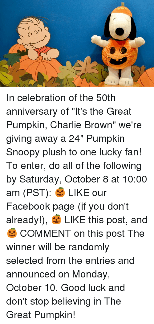 "Charlie, Don't Stop Believing, and Facebook: In celebration of the 50th anniversary of ""It's the Great Pumpkin, Charlie Brown"" we're giving away a 24"" Pumpkin Snoopy plush to one lucky fan!   To enter, do all of the following by Saturday, October 8 at 10:00 am (PST): 🎃 LIKE our Facebook page (if you don't already!), 🎃 LIKE this post, and 🎃 COMMENT on this post   The winner will be randomly selected from the entries and announced on Monday, October 10. Good luck and don't stop believing in The Great Pumpkin!"