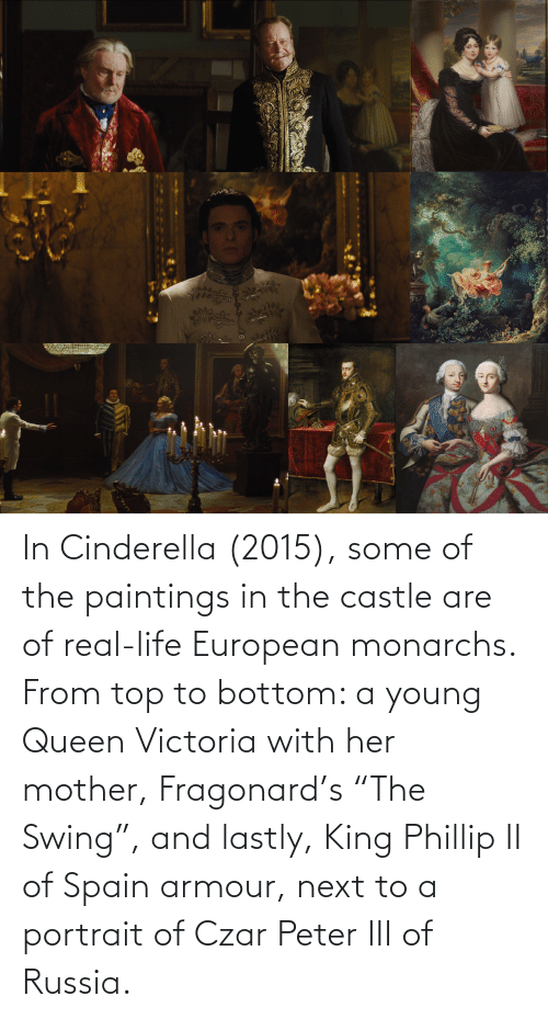"""victoria: In Cinderella (2015), some of the paintings in the castle are of real-life European monarchs. From top to bottom: a young Queen Victoria with her mother, Fragonard's """"The Swing"""", and lastly, King Phillip II of Spain armour, next to a portrait of Czar Peter III of Russia."""