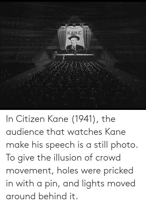 kane: In Citizen Kane (1941), the audience that watches Kane make his speech is a still photo. To give the illusion of crowd movement, holes were pricked in with a pin, and lights moved around behind it.