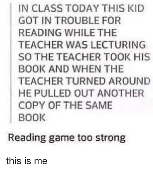 Memes, Teacher, and Book: IN CLASS TODAY THIS KID  GOT IN TROUBLE FOR  READING WHILE THE  TEACHER WAS LECTURING  SO THE TEACHER TOOK HIS  BOOK AND WHEN THE  TEACHER TURNED AROUND  HE PULLED OUT ANOTHER  COPY OF THE SAME  BOOK  Reading game too strong this is me