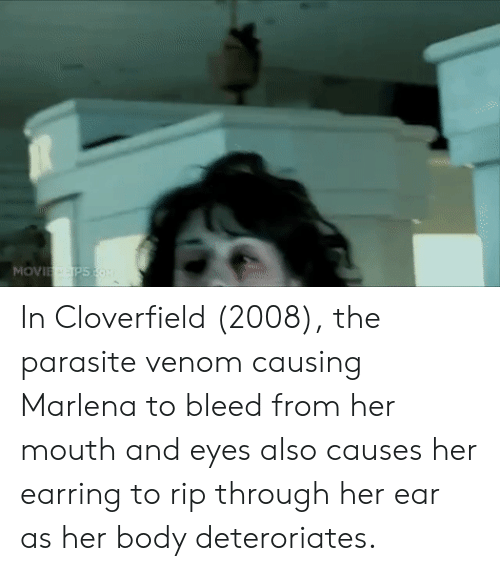 cloverfield: In Cloverfield (2008), the parasite venom causing Marlena to bleed from her mouth and eyes also causes her earring to rip through her ear as her body deteroriates.